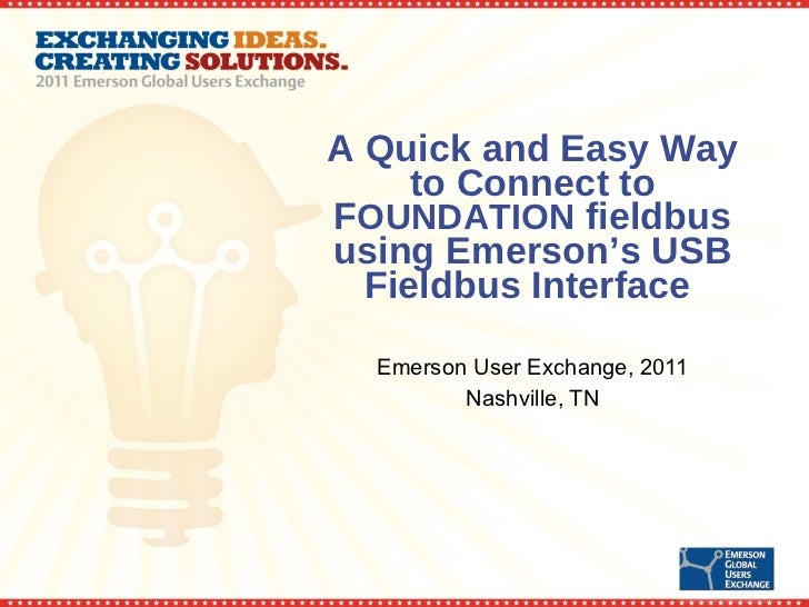A Quick and Easy Way to Connect to F OUNDATION  fieldbus using Emerson's USB Fieldbus Interface  Emerson User Exchange, 20...