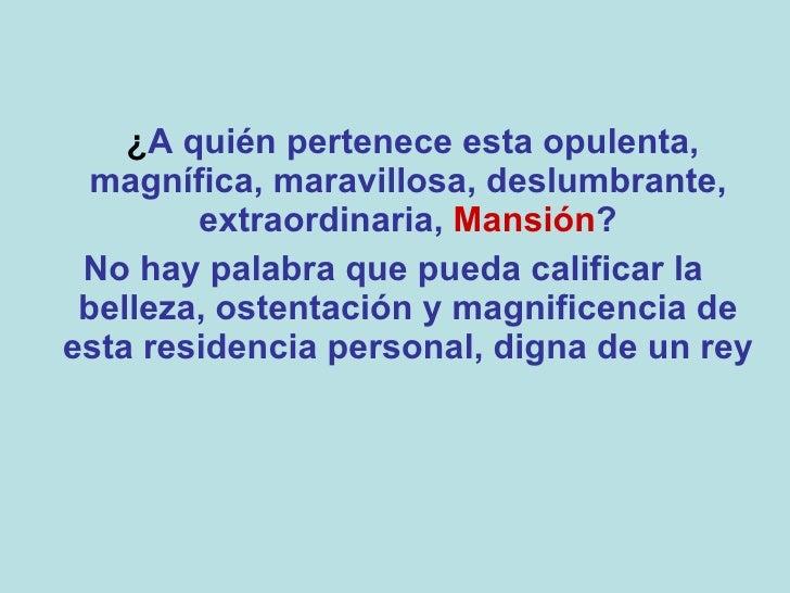 <ul><li>¿ A quién pertenece esta opulenta, magnífica, maravillosa, deslumbrante, extraordinaria,  Mansión ? </li></ul><ul>...