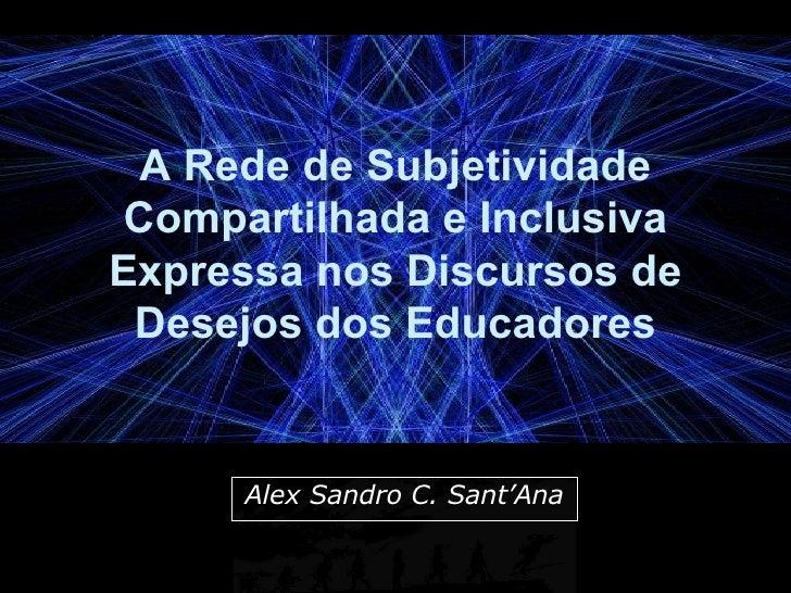 A Rede de Subjetividade Compartilhada e Inclusiva Expressa nos Discursos de Desejos dos Educadores Alex Sandro C. Sant'Ana