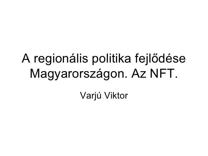 A regionális politika fejlődése Magyarországon. Az NFT. Varjú Viktor