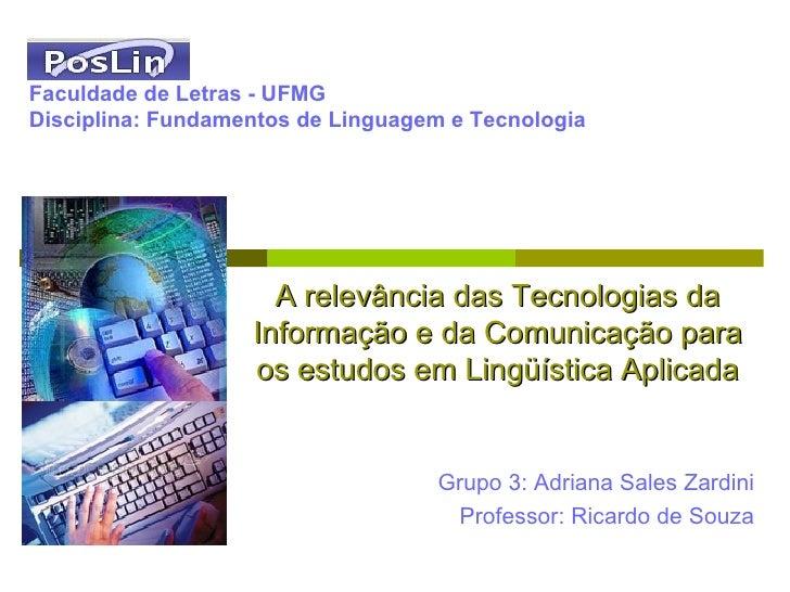 Grupo 3: Adriana Sales Zardini Professor: Ricardo de Souza Faculdade de Letras - UFMG Disciplina: Fundamentos de Linguagem...