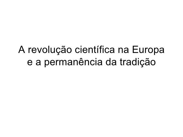 A revolução científica na Europa e a permanência da tradição