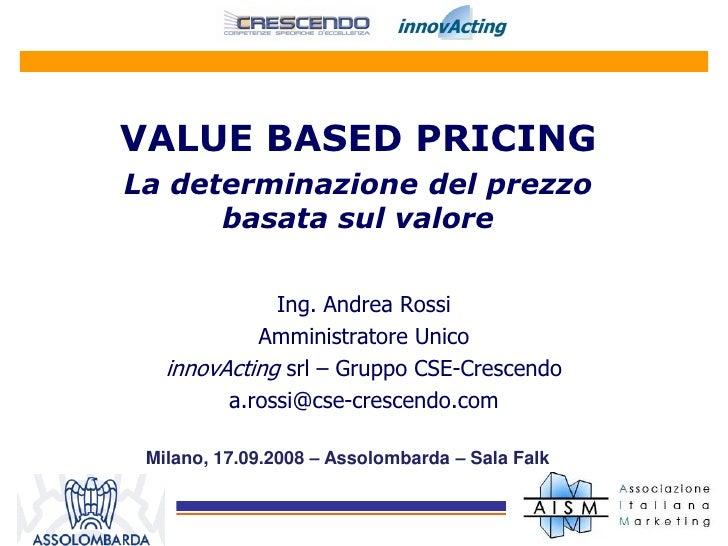 VALUE BASED PRICING La determinazione del prezzo       basata sul valore                Ing. Andrea Rossi             Ammi...