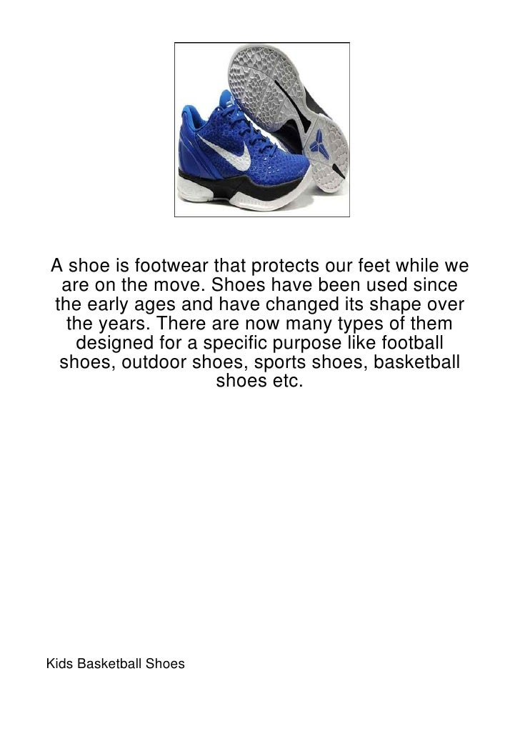 A shoe is footwear that protects our feet while we are on the move. Shoes have been used sincethe early ages and have chan...