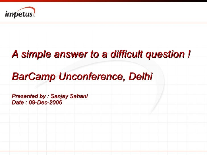 A simple answer to a difficult question ! BarCamp Unconference, Delhi  Presented by : Sanjay Sahani  Date : 09-Dec-2006