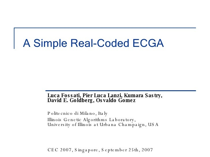 A Simple Real-Coded ECGA Luca Fossati, Pier Luca Lanzi, Kumara Sastry,  David E. Goldberg, Osvaldo Gomez Politecnico di Mi...