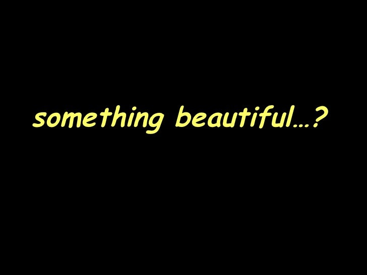something beautiful…?