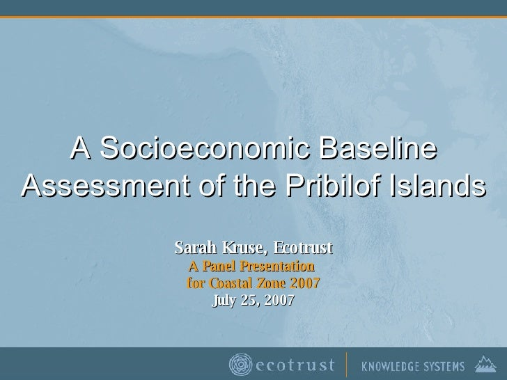A Socioeconomic Baseline Assessment of the Pribilof Islands Sarah Kruse, Ecotrust A Panel Presentation  for Coastal Zone 2...