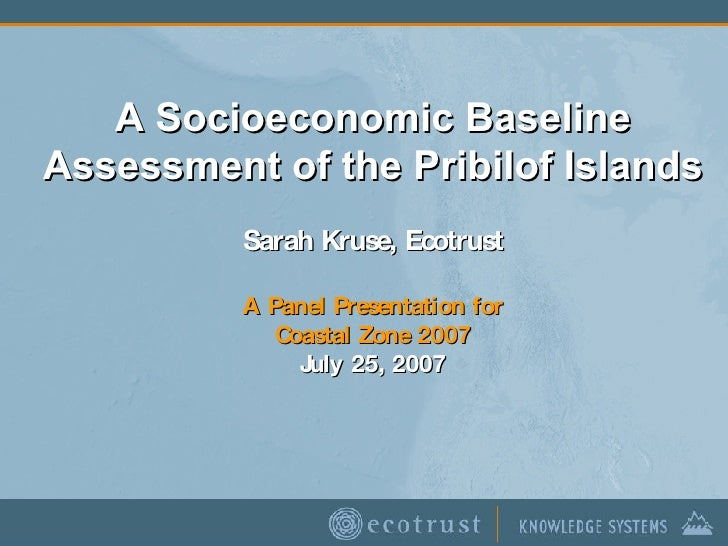 A Socioeconomic Baseline Assessment of the Pribilof Islands Sarah Kruse, Ecotrust A Panel Presentation for Coastal Zone 20...