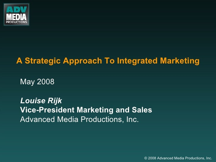 A Strategic Approach To Integrated Marketing May 2008 Louise Rijk Vice-President Marketing and Sales Advanced Media Produc...