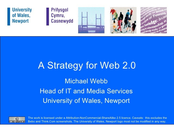 A Strategy for Web 2.0 Michael Webb Head of IT and Media Services University of Wales, Newport The work is licensed under ...