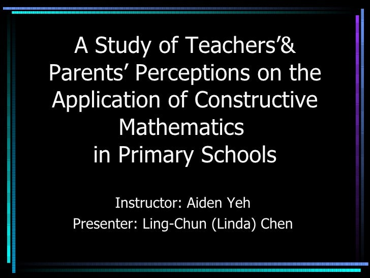 A Study of Teachers'& Parents' Perceptions on the Application of Constructive Mathematics  in Primary Schools Instructor: ...