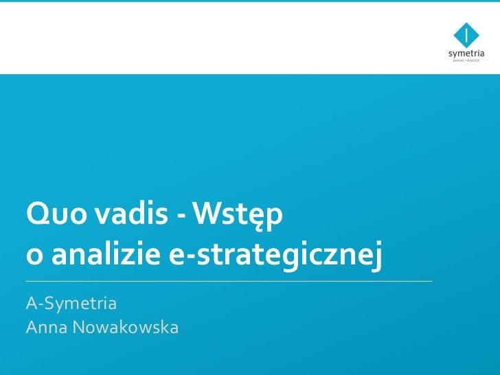 Quo vadis - Wstęp o analizie e-strategicznej A-Symetria Anna Nowakowska