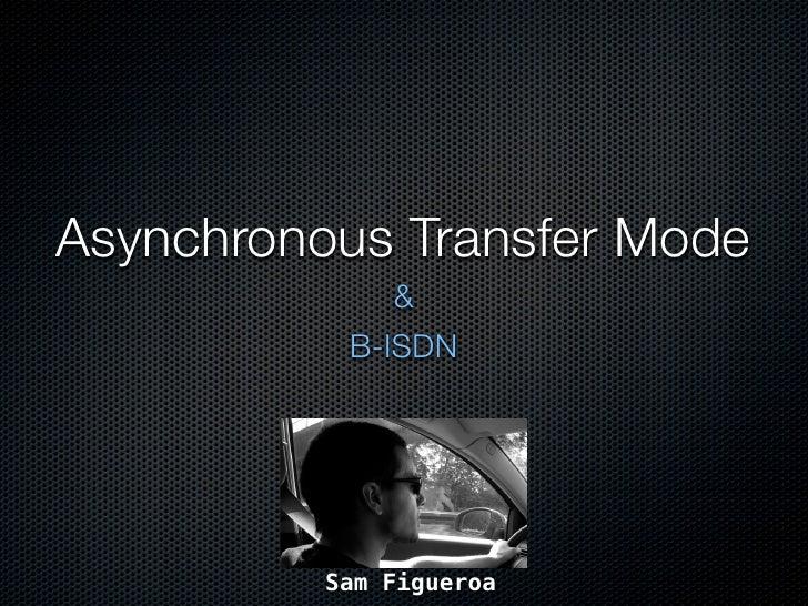 Asynchronous Transfer Mode               &            B-ISDN               Sam Figueroa