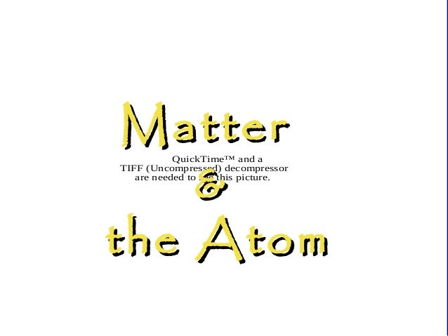 Matter & the Atom QuickTime™ and a TIFF (Uncompressed) decompressor are needed to see this picture.