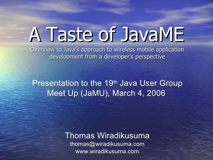 A Taste of JavaME Overview to Java's approach to wireless mobile application development from a developer's perspective Th...