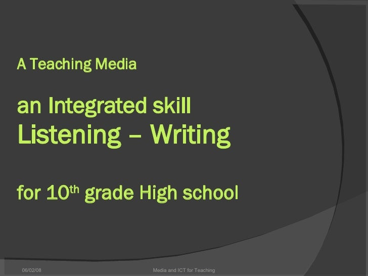 A Teaching Media an Integrated skill Listening – Writing for 10 th  grade High school 06/03/09 Media and ICT for Teaching