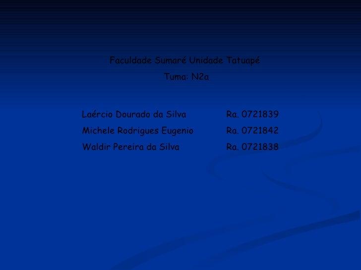 Laércio Dourado da Silva Ra. 0721839 Michele Rodrigues Eugenio Ra. 0721842 Waldir Pereira da Silva Ra. 0721838 Faculdade S...