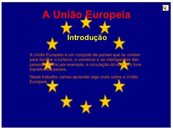 A União Europeia Introdução A União Europeia é um conjunto de países que se uniram para facilitar o turismo, o comércio e ...