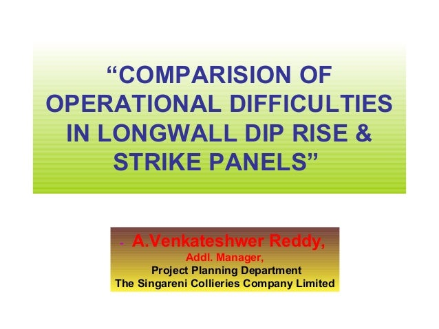 """COMPARISION OFOPERATIONAL DIFFICULTIES IN LONGWALL DIP RISE &      STRIKE PANELS""     -   A.Venkateshwer Reddy,          ..."