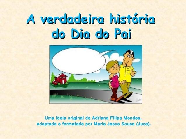 A verdadeira históriaA verdadeira história do Dia do Paido Dia do Pai Uma ideia original de Adriana Filipa Mendes, adaptad...