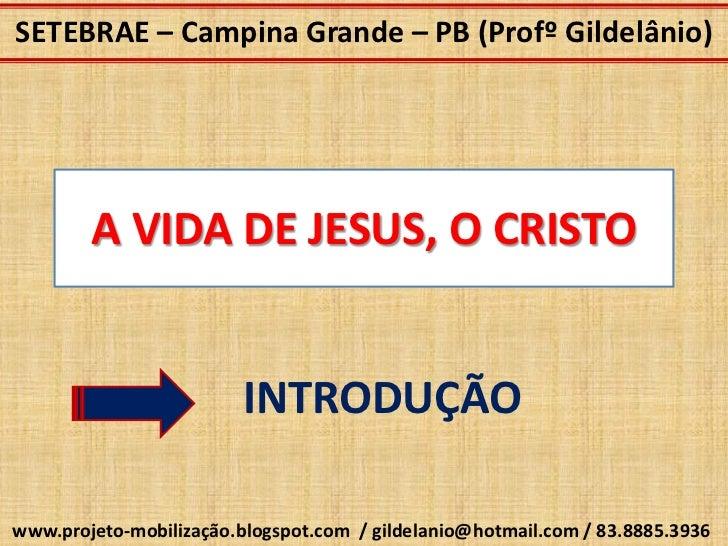 SETEBRAE – Campina Grande – PB (Profº Gildelânio)        A VIDA DE JESUS, O CRISTO                         INTRODUÇÃOwww.p...