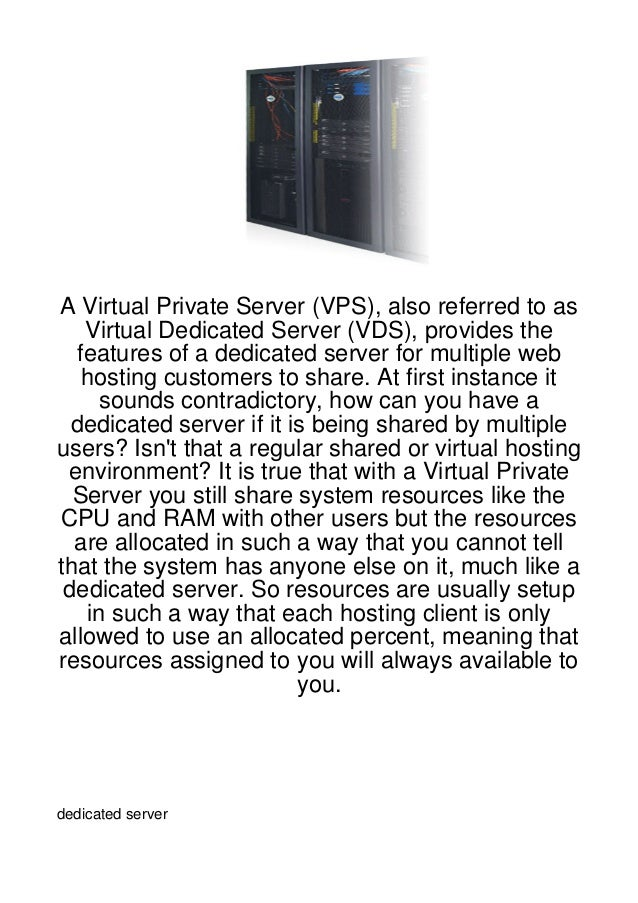 A Virtual Private Server (VPS), also referred to as   Virtual Dedicated Server (VDS), provides the  features of a dedicate...