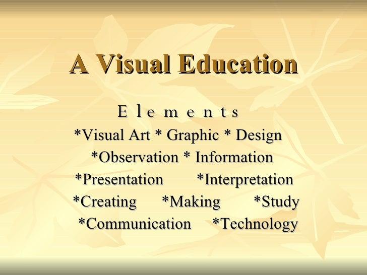 A Visual Education E l e m e n t s   * Visual Art  *  Graphic  *  Design  *Observation  *  Information *Presentation  *Int...