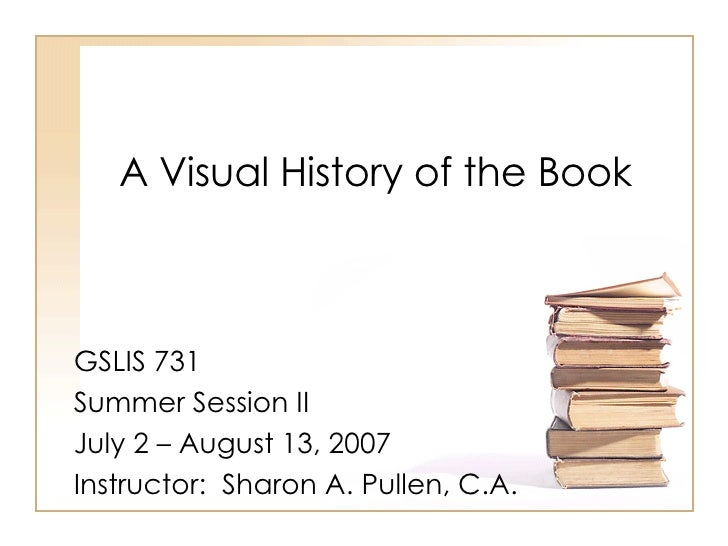 A Visual History of the Book GSLIS 731 Summer Session II July 2 – August 13, 2007 Instructor:  Sharon A. Pullen, C.A.