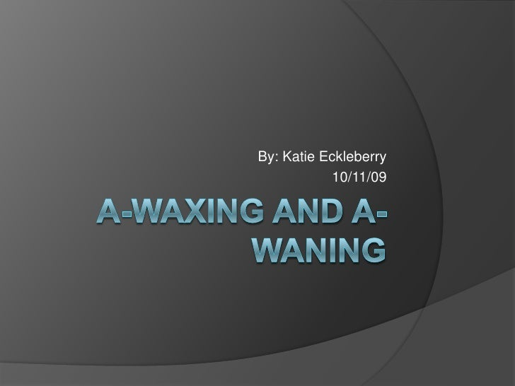 A-Waxing and A-Waning<br />By: Katie Eckleberry<br />10/11/09<br />