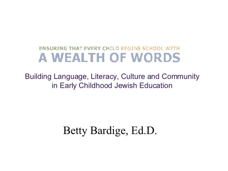 Betty Bardige, Ed.D. Building Language, Literacy, Culture and Community  in Early Childhood Jewish Education