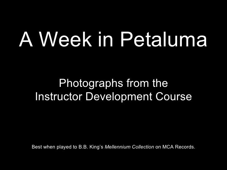 A Week in Petaluma Photographs from the Instructor Development Course Best when played to B.B. King's  Mellennium Collecti...