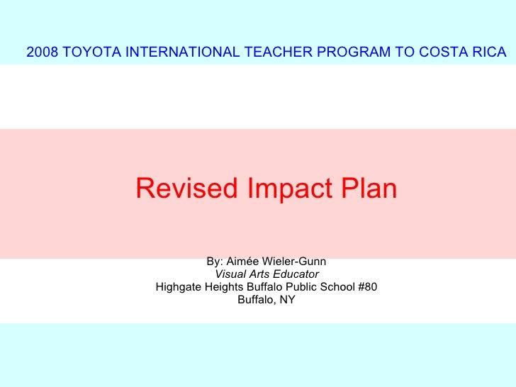 2008 TOYOTA INTERNATIONAL TEACHER PROGRAM TO COSTA RICA Revised Impact Plan By: Aim é e Wieler-Gunn Visual Arts Educator H...