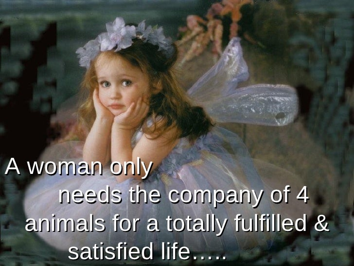 A woman only  needs the company of 4  animals  for a totally fulfilled & satisfied life…..