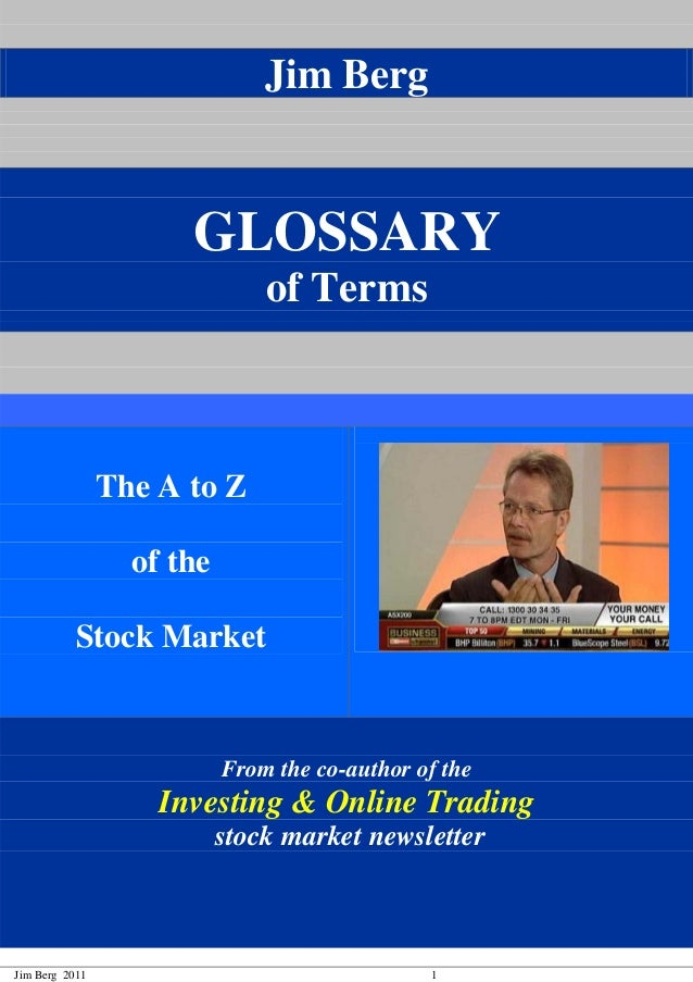 Jim Berg 2011 1 Jim Berg GLOSSARY of Terms The A to Z of the Stock Market From the co-author of the Investing & Online Tra...