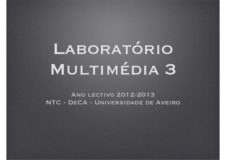 LaboratórioMultimédia 3       Ano lectivo 2012-2013NTC - DeCA - Universidade de Aveiro
