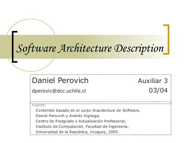 Software Architecture Description Daniel Perovich Auxiliar 3 dperovic@dcc.uchile.cl 03/04 Fuente: Contenido basado en el c...