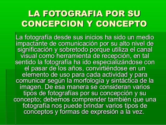LA FOTOGRAFIA POR SULA FOTOGRAFIA POR SU CONCEPCION Y CONCEPTOCONCEPCION Y CONCEPTO La fotografía desde sus inicios ha sid...