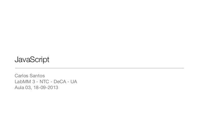 JavaScript Carlos Santos LabMM 3 - NTC - DeCA - UA Aula 03, 18-09-2013