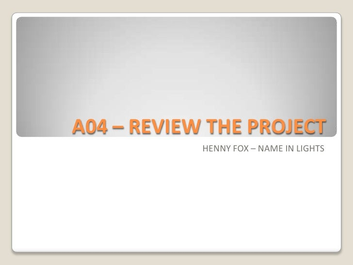 A04 – REVIEW THE PROJECT <br />HENNY FOX – NAME IN LIGHTS<br />
