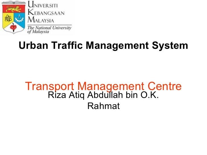 Urban Traffic Management System Transport Management Centre     Riza Atiq Abdullah bin O.K.               Rahmat