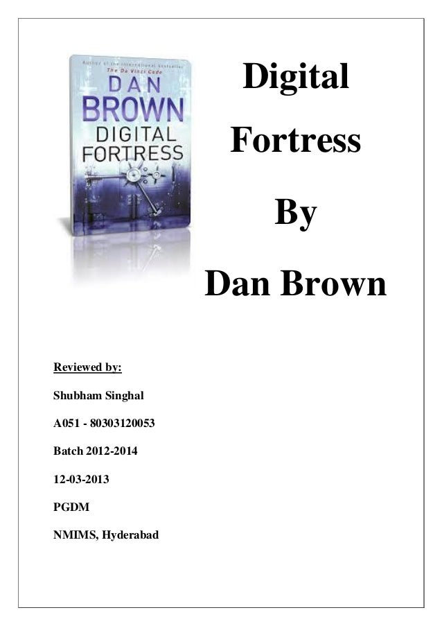 Digital Fortress By Dan Brown Reviewed by: Shubham Singhal A051 - 80303120053 Batch 2012-2014 12-03-2013 PGDM NMIMS, Hyder...