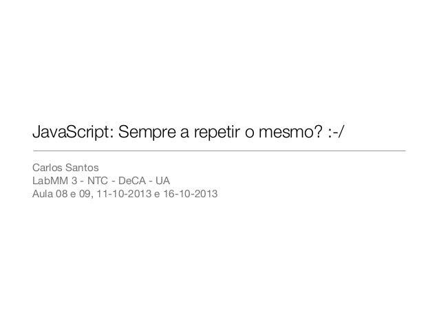 JavaScript: Sempre a repetir o mesmo? :-/ Carlos Santos LabMM 3 - NTC - DeCA - UA Aula 08 e 09, 11-10-2013 e 16-10-2013