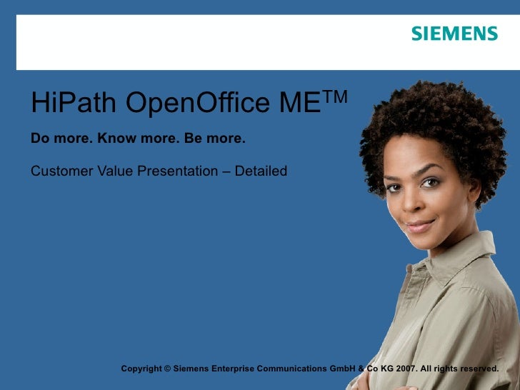 HiPath OpenOffice ME TM Do more. Know more. Be more. Customer Value Presentation – Detailed Copyright © Siemens Enterprise...