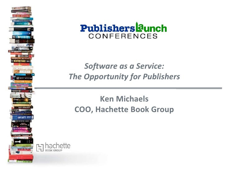 Software as a Service:The Opportunity for Publishers       Ken Michaels COO, Hachette Book Group