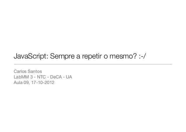 JavaScript: Sempre a repetir o mesmo? :-/Carlos SantosLabMM 3 - NTC - DeCA - UAAula 09, 17-10-2012