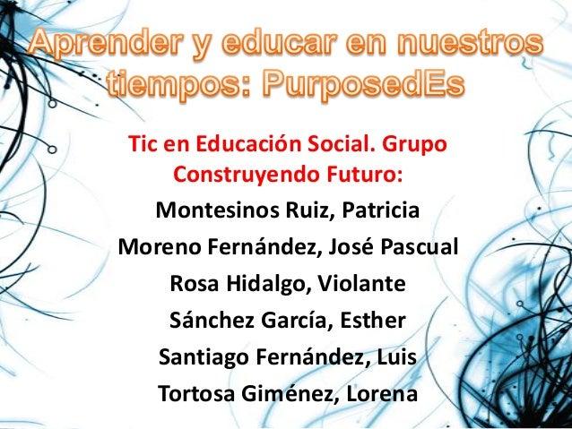 Tic en Educación Social. Grupo      Construyendo Futuro:    Montesinos Ruiz, PatriciaMoreno Fernández, José Pascual     Ro...