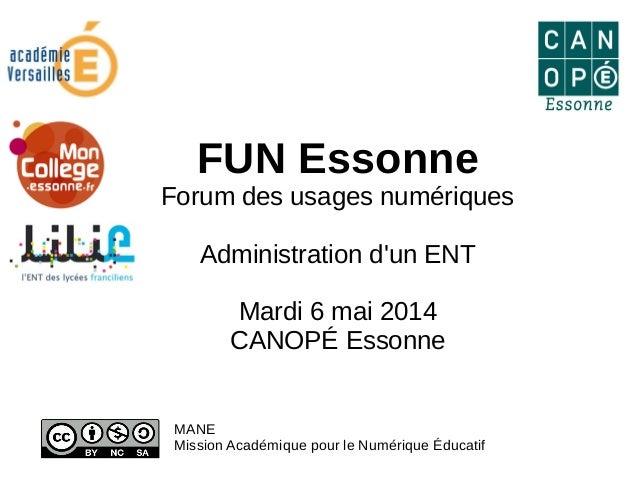 FUN Essonne Forum des usages numériques Administration d'un ENT Mardi 6 mai 2014 CANOPÉ Essonne MANE Mission Académique po...