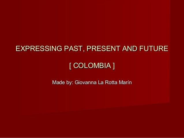 EXPRESSING PAST, PRESENT AND FUTUREEXPRESSING PAST, PRESENT AND FUTURE [ COLOMBIA ][ COLOMBIA ] Made by: Giovanna La Rotta...