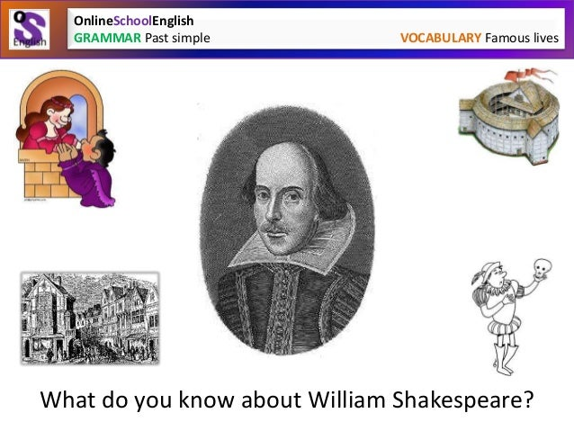 What do you know about William Shakespeare?OnlineSchoolEnglishGRAMMAR Past simple VOCABULARY Famous lives